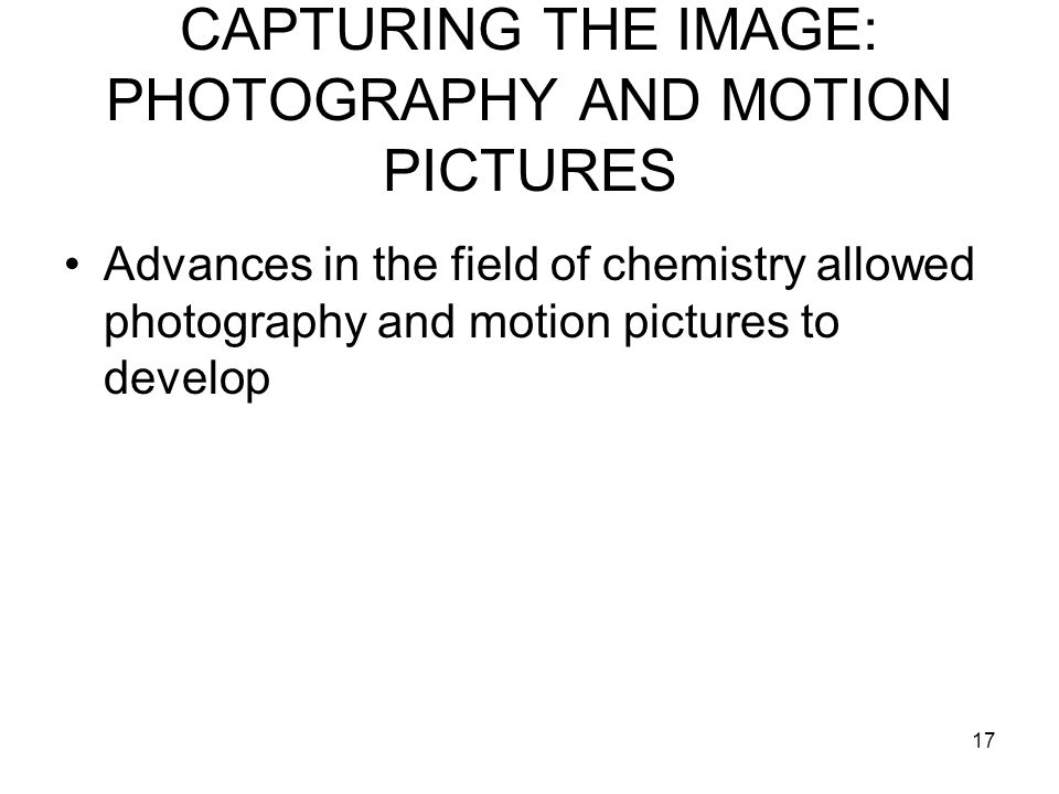 17 CAPTURING THE IMAGE: PHOTOGRAPHY AND MOTION PICTURES Advances in the field of chemistry allowed photography and motion pictures to develop