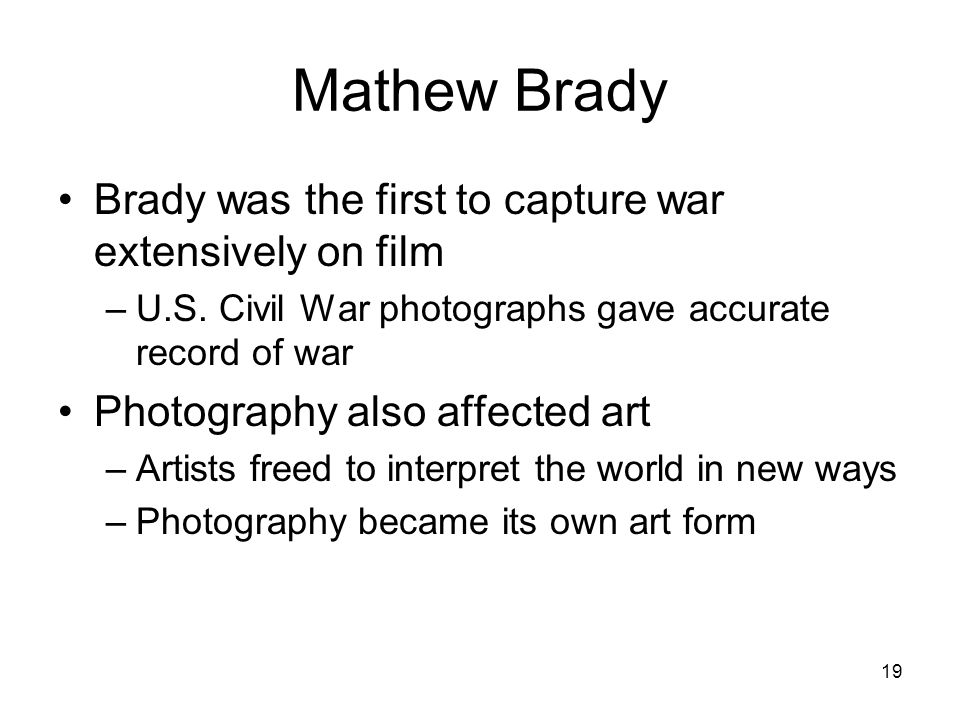 19 Mathew Brady Brady was the first to capture war extensively on film –U.S.