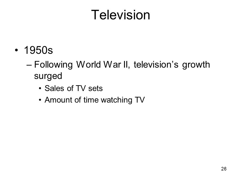 26 Television 1950s –Following World War II, television's growth surged Sales of TV sets Amount of time watching TV