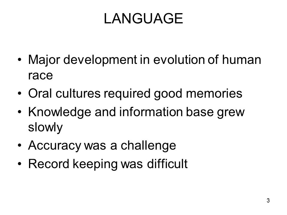 3 LANGUAGE Major development in evolution of human race Oral cultures required good memories Knowledge and information base grew slowly Accuracy was a challenge Record keeping was difficult