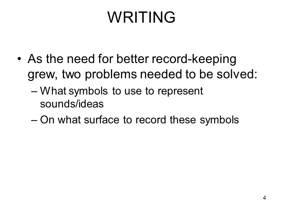 4 WRITING As the need for better record-keeping grew, two problems needed to be solved: –What symbols to use to represent sounds/ideas –On what surface to record these symbols
