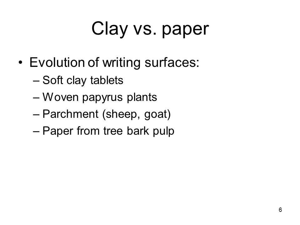 6 Clay vs. paper Evolution of writing surfaces: –Soft clay tablets –Woven papyrus plants –Parchment (sheep, goat) –Paper from tree bark pulp