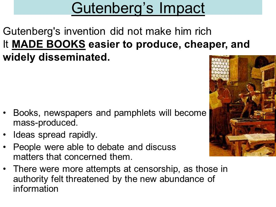 Gutenberg's Impact Books, newspapers and pamphlets will become mass-produced. Ideas spread rapidly. People were able to debate and discuss matters tha