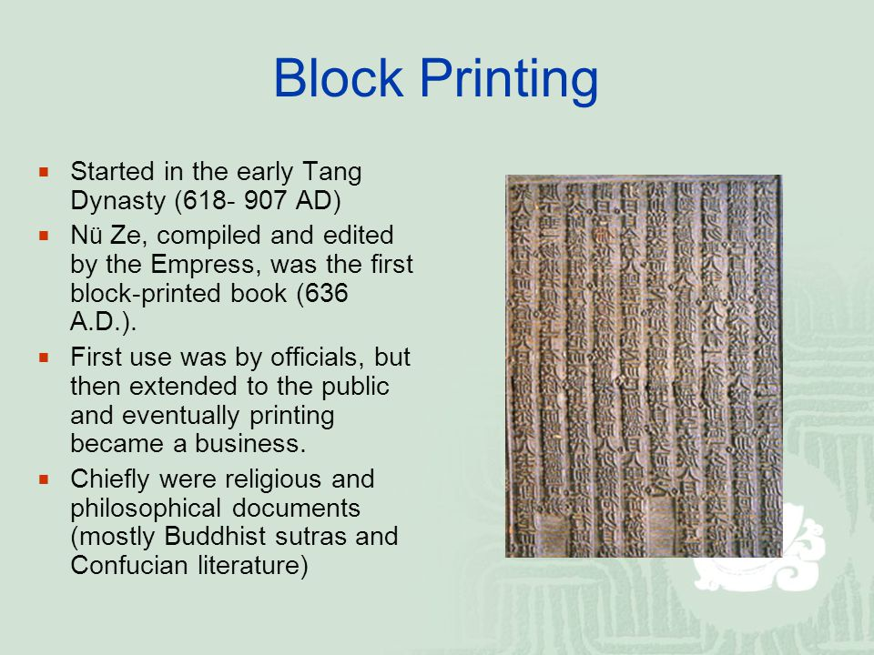 Block Printing  Started in the early Tang Dynasty (618- 907 AD)  N ü Ze, compiled and edited by the Empress, was the first block-printed book (636 A