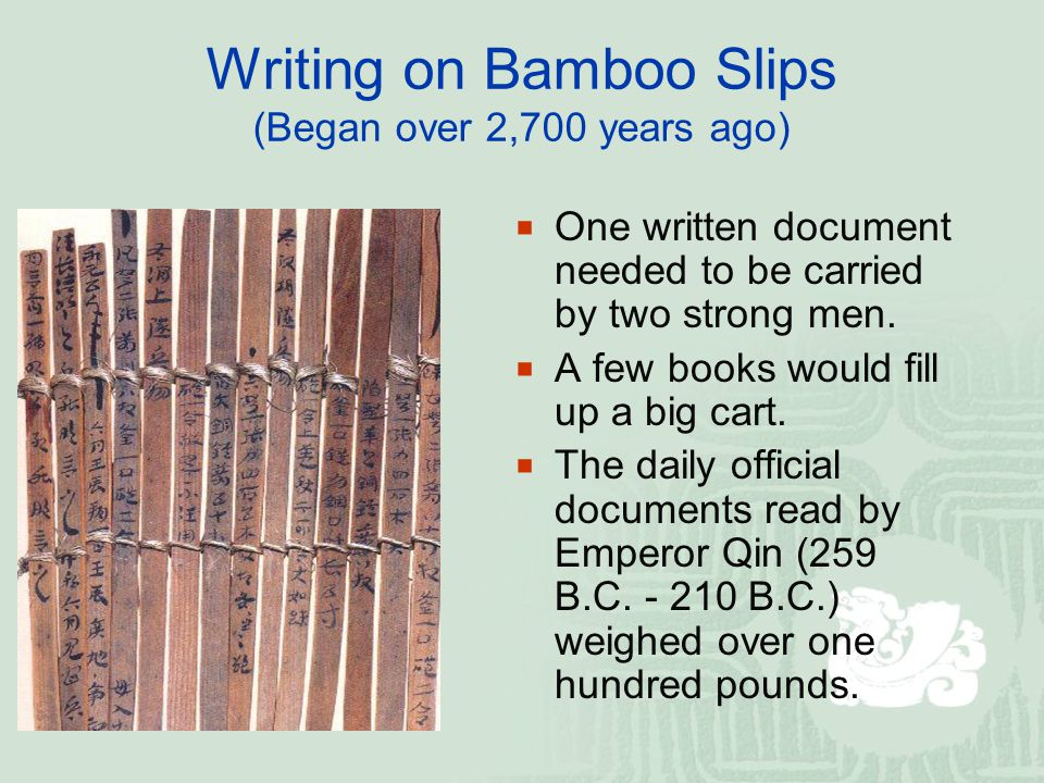 Writing on Bamboo Slips (Began over 2,700 years ago)  One written document needed to be carried by two strong men.  A few books would fill up a big