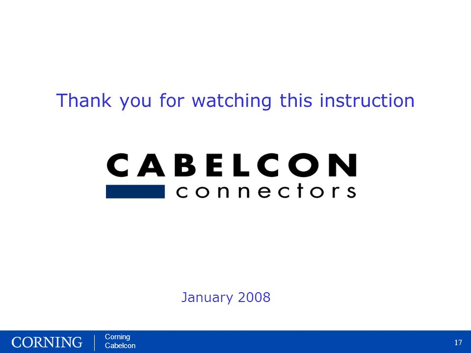 Corning Cabelcon 17 Corning Cabelcon 17 Thank you for watching this instruction January 2008