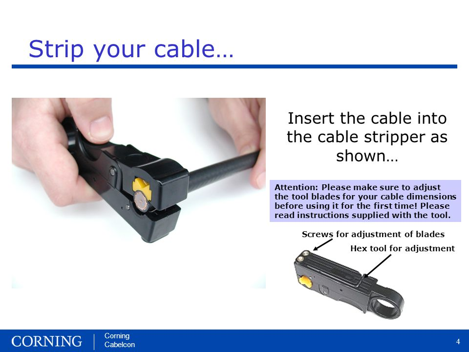 Corning Cabelcon 4 Strip your cable… Insert the cable into the cable stripper as shown… Attention: Please make sure to adjust the tool blades for your