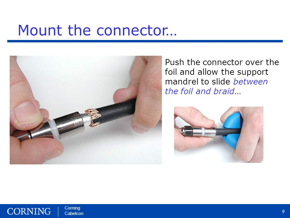 Corning Cabelcon 9 Push the connector over the foil and allow the support mandrel to slide between the foil and braid… Mount the connector…
