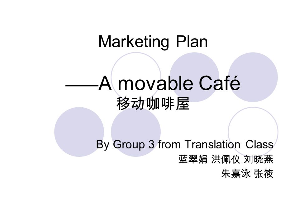 Marketing Plan —— A movable Café 移动咖啡屋 By Group 3 from Translation Class 蓝翠娟 洪佩仪 刘晓燕 朱嘉泳 张筱
