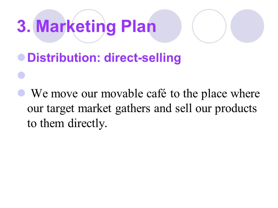 3. Marketing Plan Distribution: direct-selling We move our movable café to the place where our target market gathers and sell our products to them dir