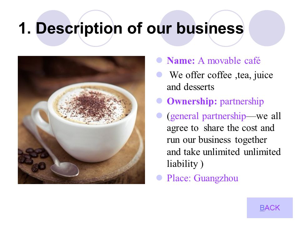 1. Description of our business Name: A movable café We offer coffee,tea, juice and desserts Ownership: partnership (general partnership—we all agree t