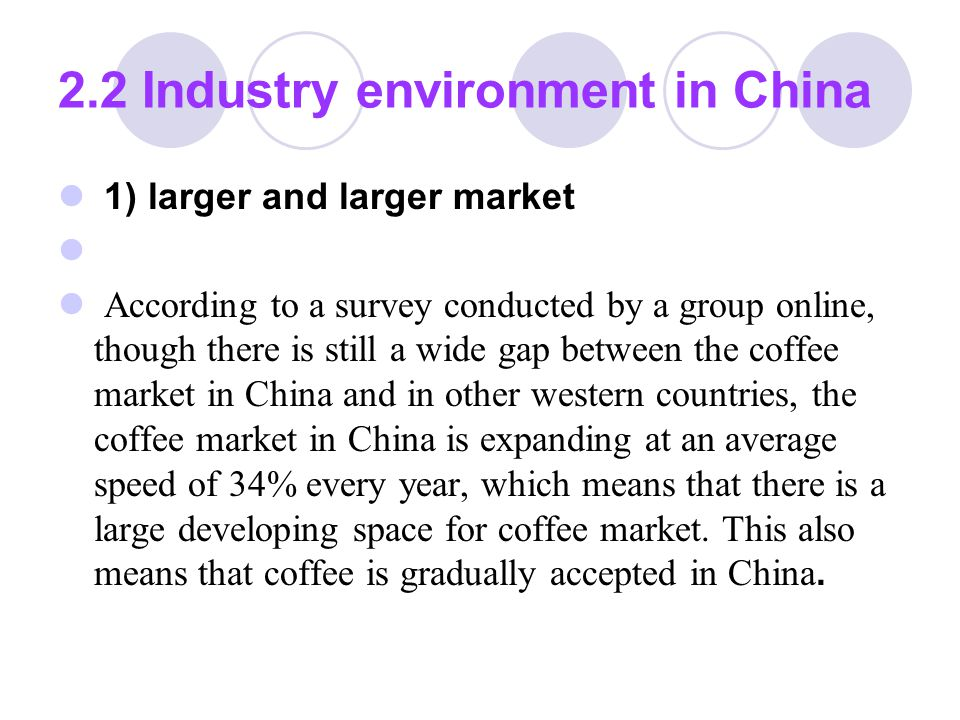 2.2 Industry environment in China 2) the present condition of coffee industry At present, in China, there are many famous coffee chain stores, such as Starbuck, UCC( 上岛 ) , Milot( 米萝 ), DIO (迪欧), Cross-strait( 两岸 ) , BLENZ COFFEE, SPR COFFEE, etc.