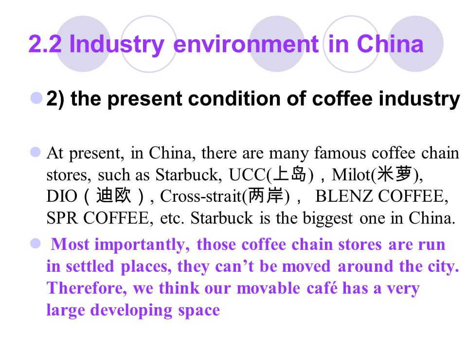 2.2 Industry environment in China 3) The consumption structure of coffee in China According to the report of International Coffee Organization, at present, the total consumption of coffee in China is 30,000 tons, of which 60% is instant coffee( 速溶咖啡 ) , the coffee made in the traditional way only 30%, and the rest 10% others.