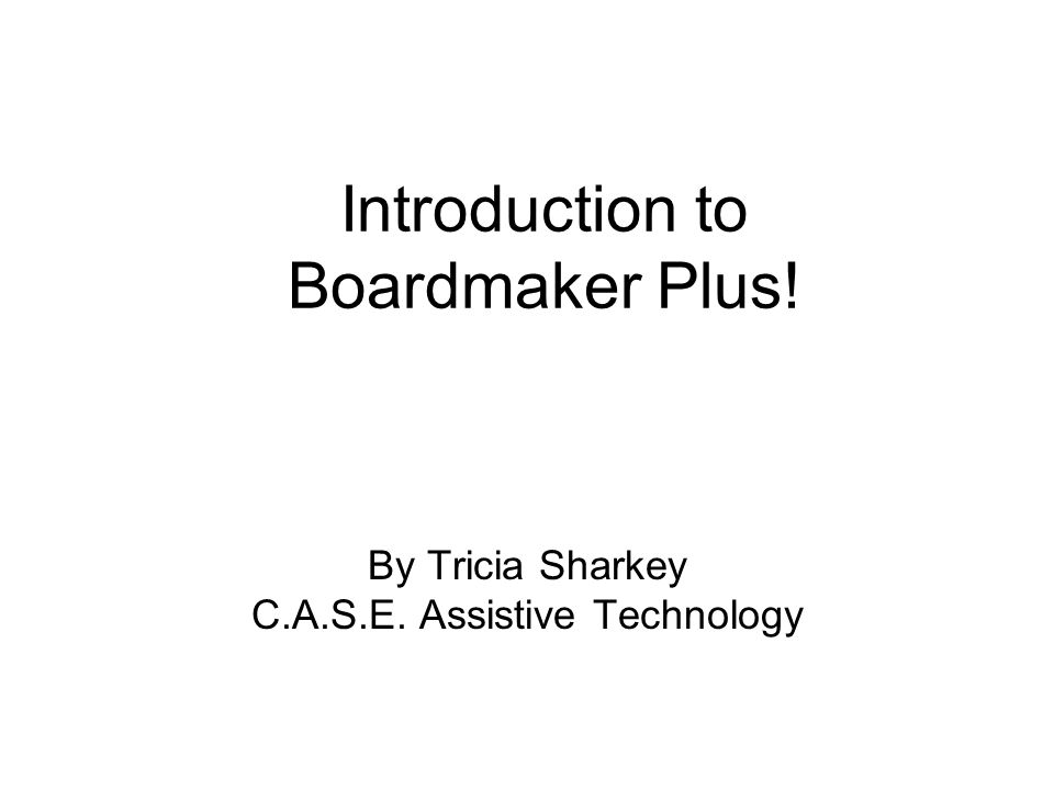 By Tricia Sharkey C.A.S.E. Assistive Technology Introduction to Boardmaker Plus!