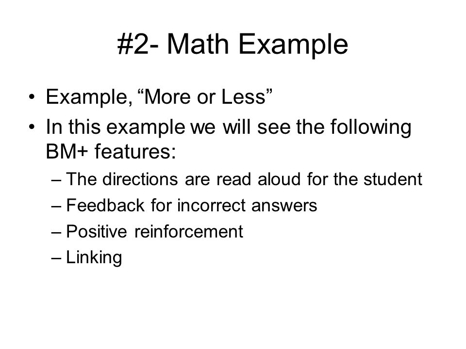 #2- Math Example Example, More or Less In this example we will see the following BM+ features: –The directions are read aloud for the student –Feedback for incorrect answers –Positive reinforcement –Linking
