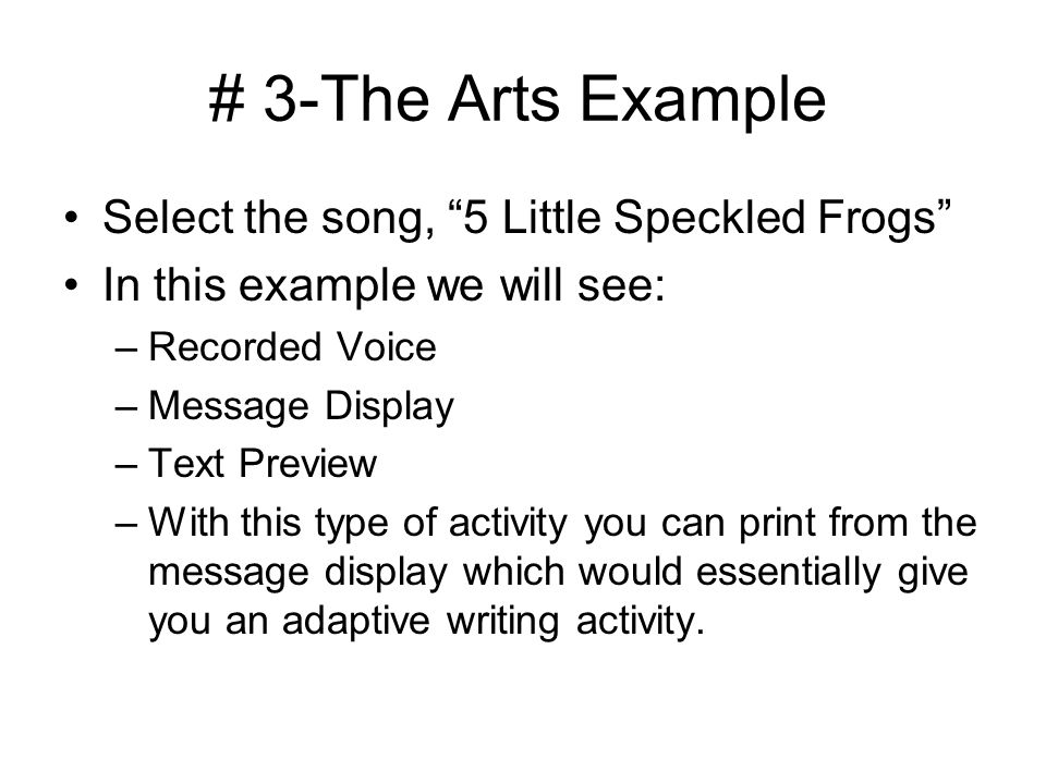 # 3-The Arts Example Select the song, 5 Little Speckled Frogs In this example we will see: –Recorded Voice –Message Display –Text Preview –With this type of activity you can print from the message display which would essentially give you an adaptive writing activity.