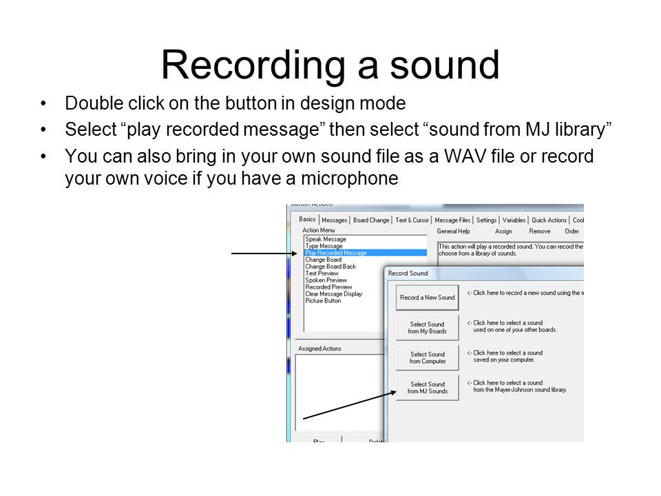 Recording a sound Double click on the button in design mode Select play recorded message then select sound from MJ library You can also bring in your own sound file as a WAV file or record your own voice if you have a microphone