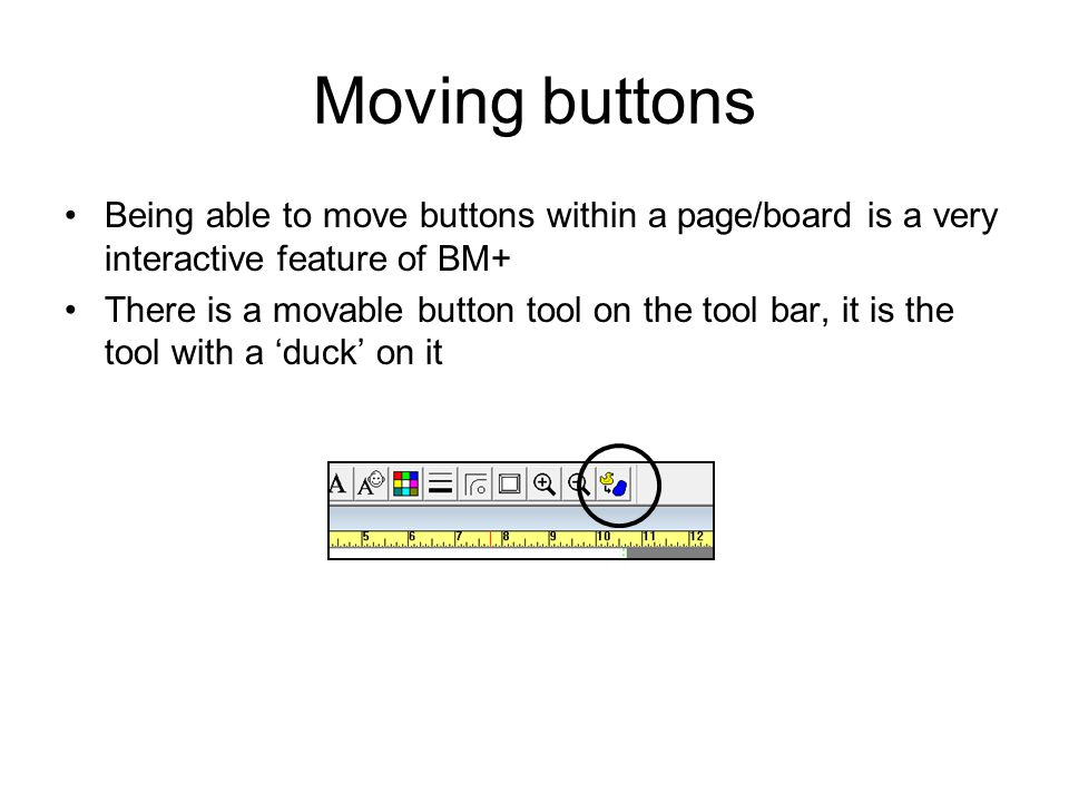 Moving buttons Being able to move buttons within a page/board is a very interactive feature of BM+ There is a movable button tool on the tool bar, it is the tool with a 'duck' on it