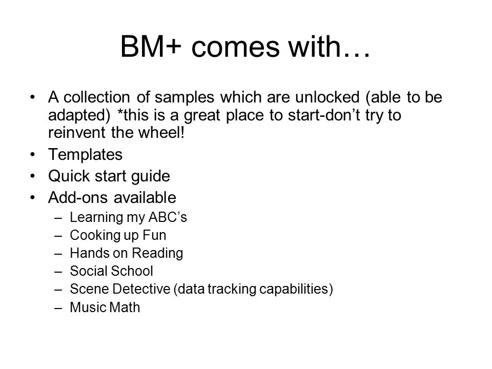BM+ comes with… A collection of samples which are unlocked (able to be adapted) *this is a great place to start-don't try to reinvent the wheel.