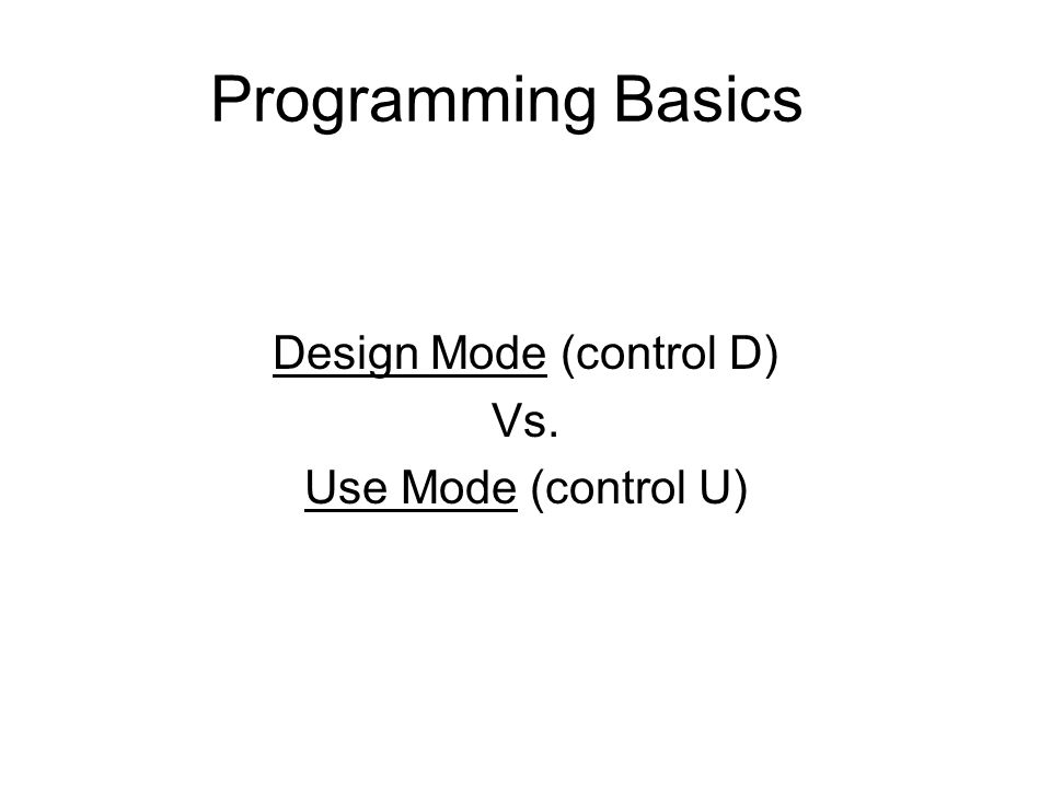 Programming Basics Design Mode (control D) Vs. Use Mode (control U)