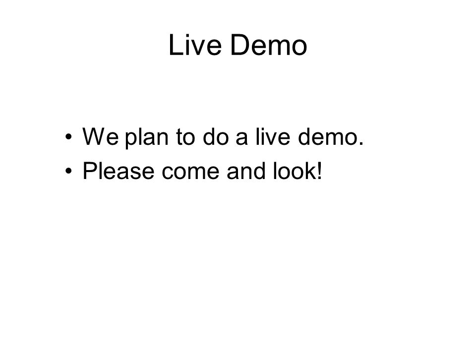 Live Demo We plan to do a live demo. Please come and look!
