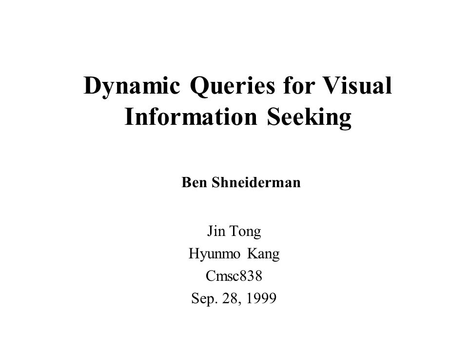 Dynamic Queries for Visual Information Seeking Ben Shneiderman Jin Tong Hyunmo Kang Cmsc838 Sep.