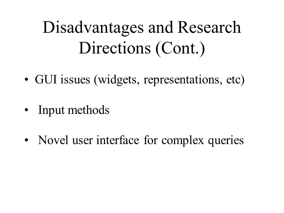 Disadvantages and Research Directions (Cont.) GUI issues (widgets, representations, etc) Input methods Novel user interface for complex queries