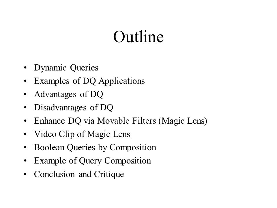Outline Dynamic Queries Examples of DQ Applications Advantages of DQ Disadvantages of DQ Enhance DQ via Movable Filters (Magic Lens) Video Clip of Magic Lens Boolean Queries by Composition Example of Query Composition Conclusion and Critique