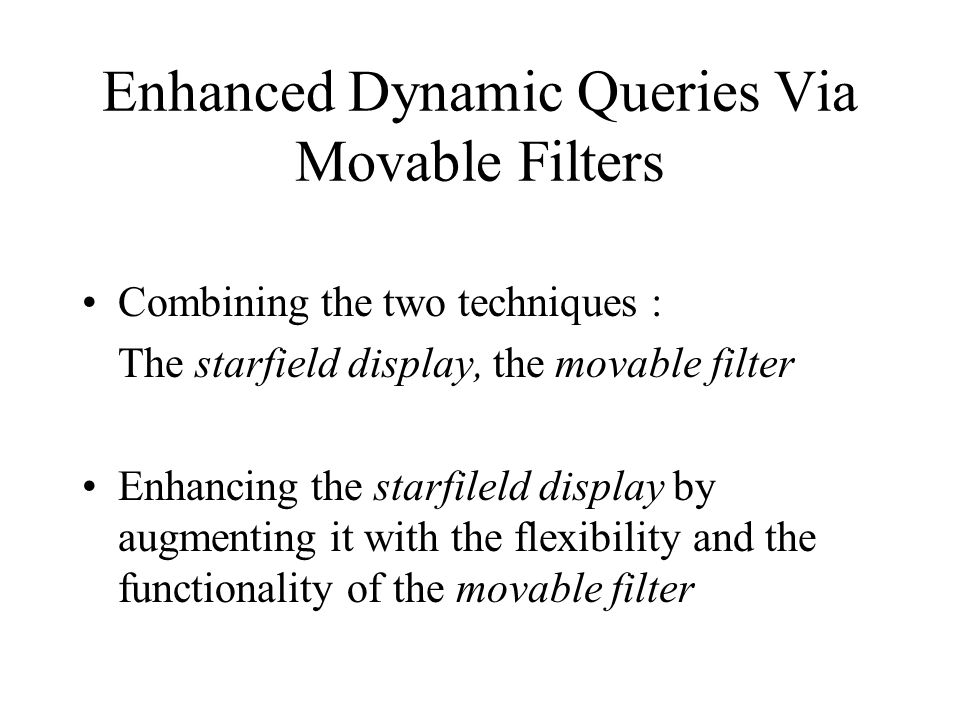 Enhanced Dynamic Queries Via Movable Filters Combining the two techniques : The starfield display, the movable filter Enhancing the starfileld display by augmenting it with the flexibility and the functionality of the movable filter