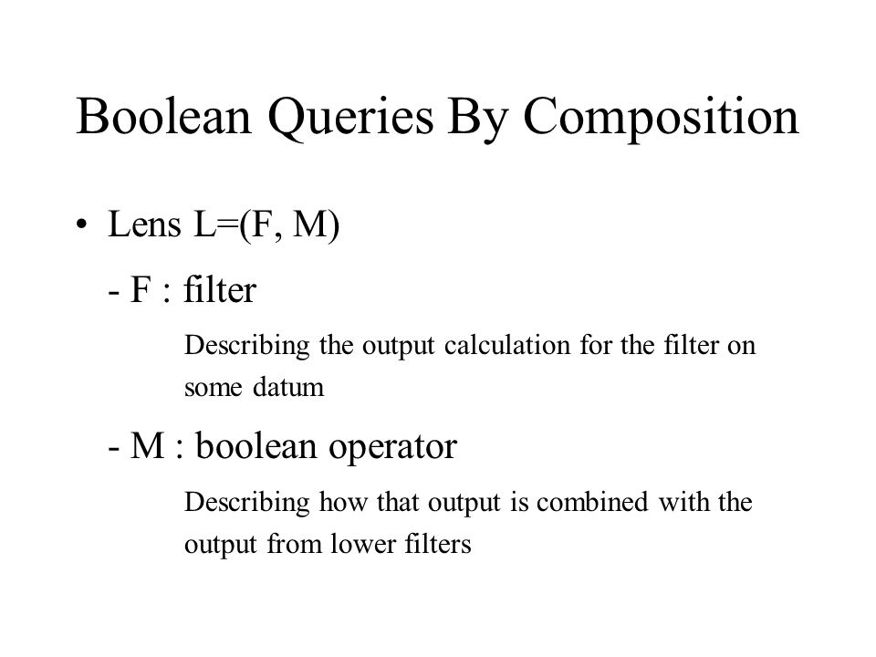 Boolean Queries By Composition Lens L=(F, M) - F : filter Describing the output calculation for the filter on some datum - M : boolean operator Describing how that output is combined with the output from lower filters