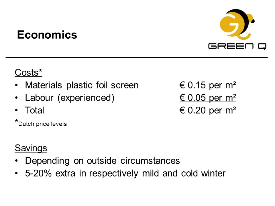 Economics Costs* Materials plastic foil screen € 0.15 per m² Labour (experienced)€ 0.05 per m² Total€ 0.20 per m² * Dutch price levels Savings Dependi