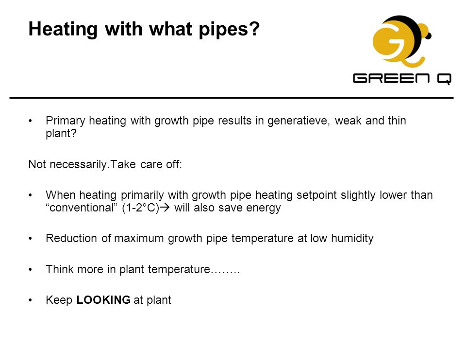 Heating with what pipes? Primary heating with growth pipe results in generatieve, weak and thin plant? Not necessarily.Take care off: When heating pri