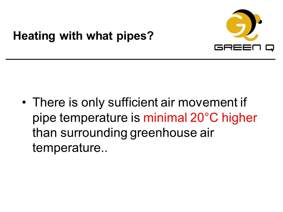 Heating with what pipes? There is only sufficient air movement if pipe temperature is minimal 20°C higher than surrounding greenhouse air temperature.