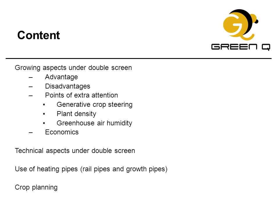 Content Growing aspects under double screen –Advantage –Disadvantages –Points of extra attention Generative crop steering Plant density Greenhouse air