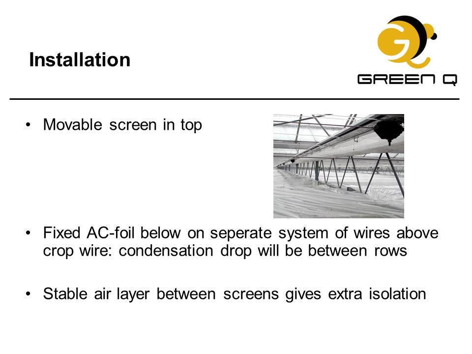 Installation Movable screen in top Fixed AC-foil below on seperate system of wires above crop wire: condensation drop will be between rows Stable air