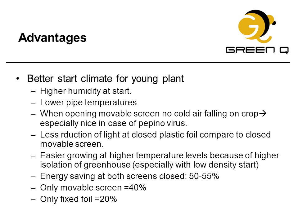 Advantages Better start climate for young plant –Higher humidity at start. –Lower pipe temperatures. –When opening movable screen no cold air falling