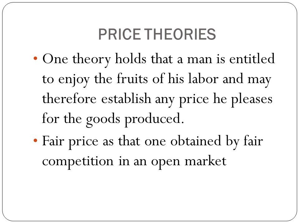 PRICE THEORIES One theory holds that a man is entitled to enjoy the fruits of his labor and may therefore establish any price he pleases for the goods produced.