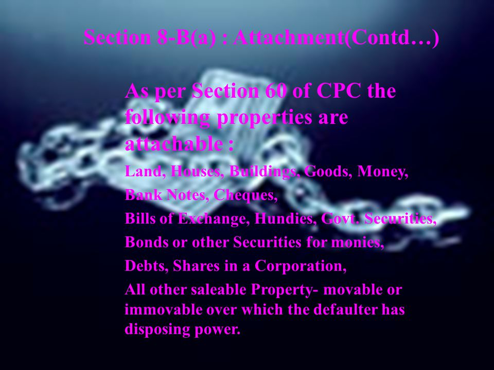 Section 8-B(a) : Attachment(Contd…) As per Section 60 of CPC the following properties are attachable : Land, Houses, Buildings, Goods, Money, Bank Not