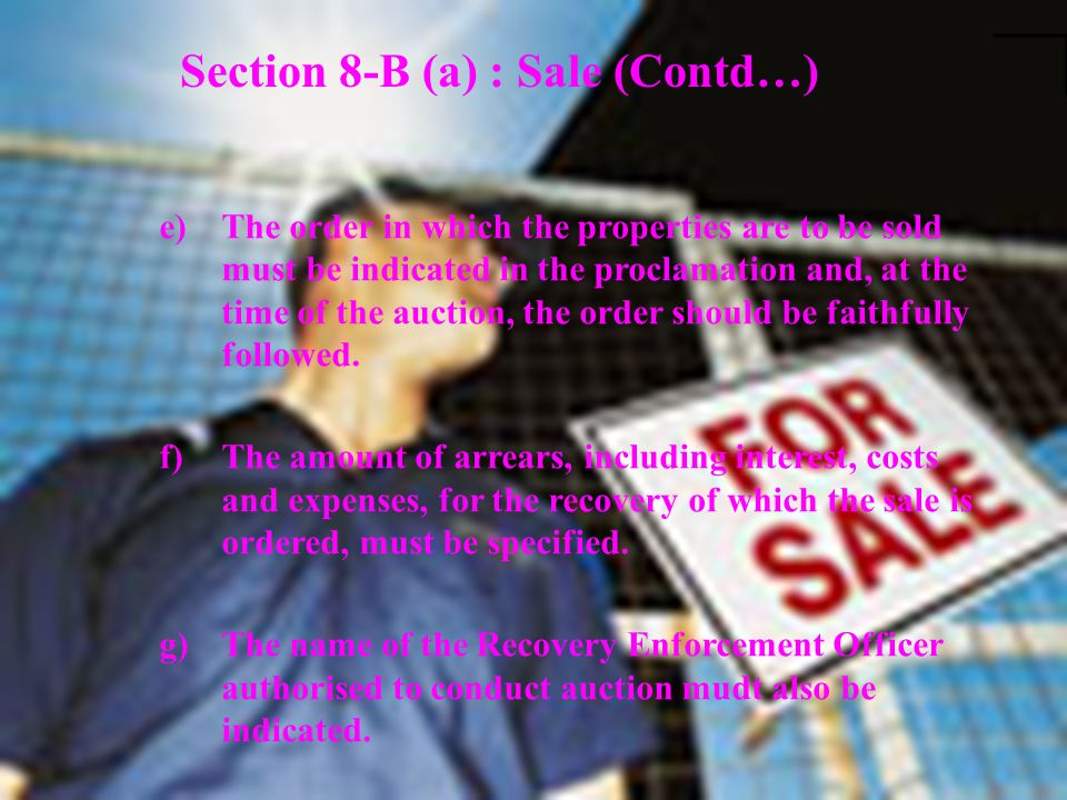 Section 8-B (a) : Sale (Contd…) e)The order in which the properties are to be sold must be indicated in the proclamation and, at the time of the aucti