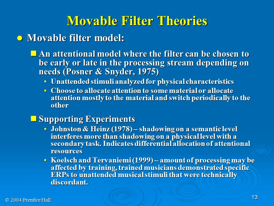 © 2004 Prentice Hall 13 Movable Filter Theories Movable filter model: Movable filter model: An attentional model where the filter can be chosen to be early or late in the processing stream depending on needs (Posner & Snyder, 1975) An attentional model where the filter can be chosen to be early or late in the processing stream depending on needs (Posner & Snyder, 1975) Unattended stimuli analyzed for physical characteristicsUnattended stimuli analyzed for physical characteristics Choose to allocate attention to some material or allocate attention mostly to the material and switch periodically to the otherChoose to allocate attention to some material or allocate attention mostly to the material and switch periodically to the other Supporting Experiments Supporting Experiments Johnston & Heinz (1978) – shadowing on a semantic level interferes more than shadowing on a physical level with a secondary task.