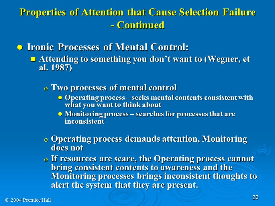 © 2004 Prentice Hall 20 Properties of Attention that Cause Selection Failure - Continued Ironic Processes of Mental Control: Ironic Processes of Mental Control: Attending to something you don't want to (Wegner, et al.