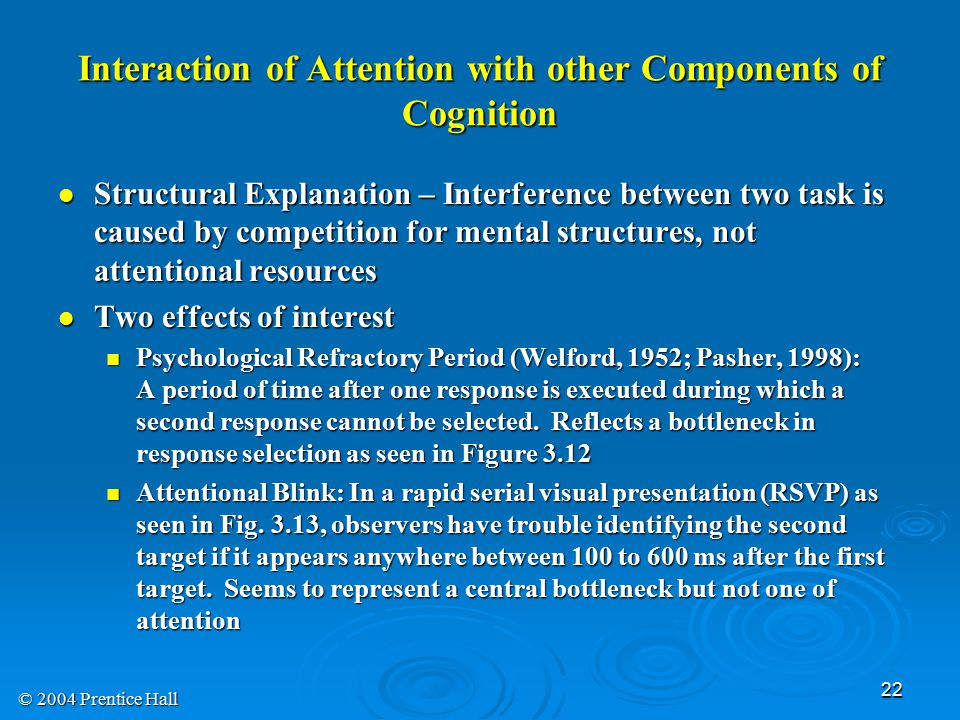 © 2004 Prentice Hall 22 Interaction of Attention with other Components of Cognition Structural Explanation – Interference between two task is caused by competition for mental structures, not attentional resources Structural Explanation – Interference between two task is caused by competition for mental structures, not attentional resources Two effects of interest Two effects of interest Psychological Refractory Period (Welford, 1952; Pasher, 1998): A period of time after one response is executed during which a second response cannot be selected.