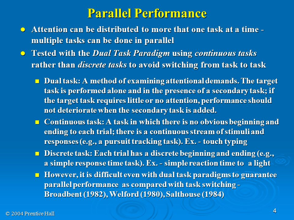 © 2004 Prentice Hall 4 Parallel Performance Attention can be distributed to more that one task at a time - multiple tasks can be done in parallel Attention can be distributed to more that one task at a time - multiple tasks can be done in parallel Tested with the Dual Task Paradigm using continuous tasks rather than discrete tasks to avoid switching from task to task Tested with the Dual Task Paradigm using continuous tasks rather than discrete tasks to avoid switching from task to task Dual task: A method of examining attentional demands.