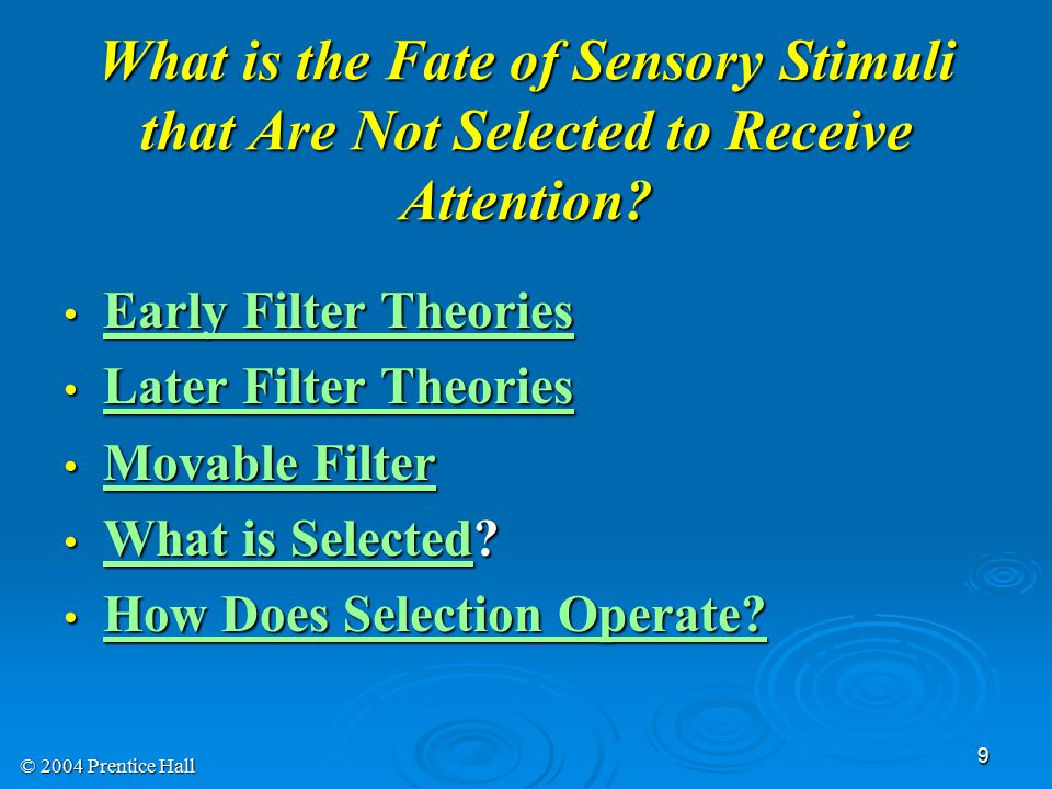 © 2004 Prentice Hall 9 What is the Fate of Sensory Stimuli that Are Not Selected to Receive Attention.