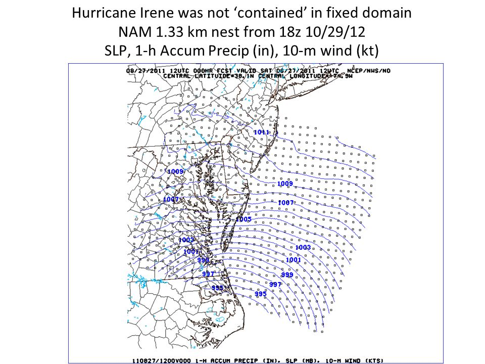 Hurricane Irene was not 'contained' in fixed domain NAM 1.33 km nest from 18z 10/29/12 SLP, 1-h Accum Precip (in), 10-m wind (kt)