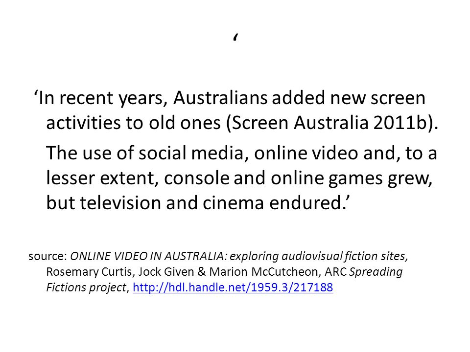 ' 'In recent years, Australians added new screen activities to old ones (Screen Australia 2011b). The use of social media, online video and, to a less