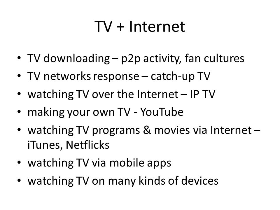 TV + Internet TV downloading – p2p activity, fan cultures TV networks response – catch-up TV watching TV over the Internet – IP TV making your own TV