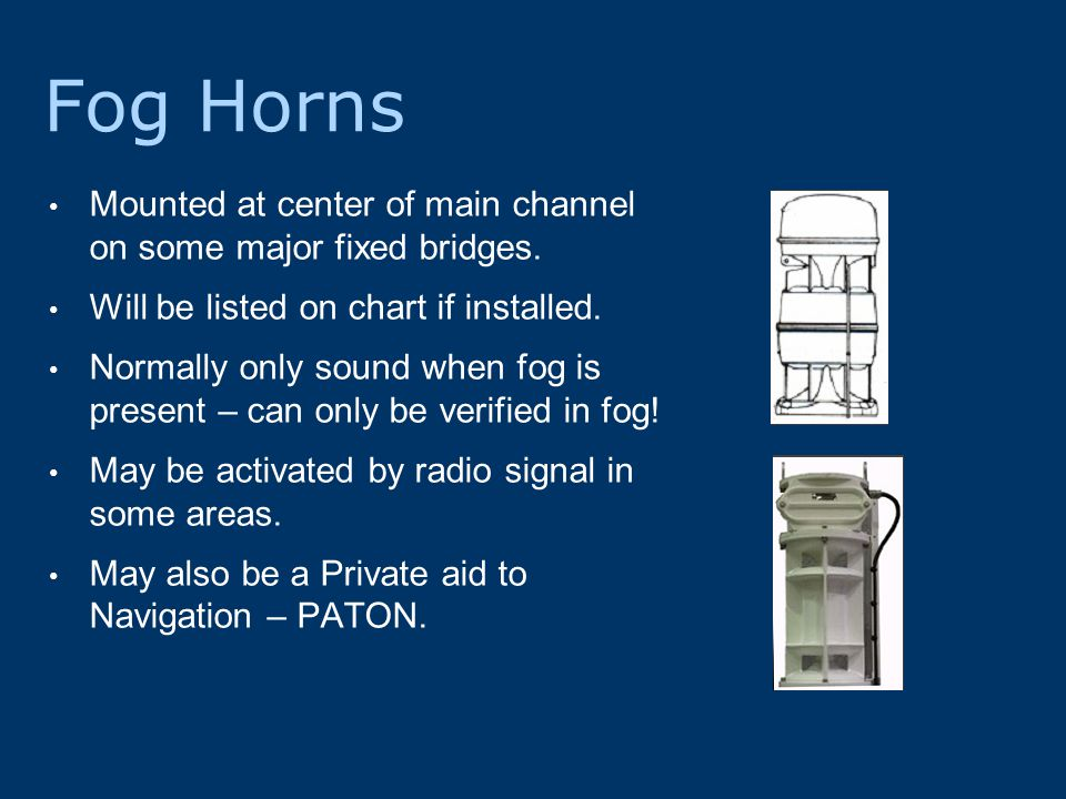 Fog Horns Mounted at center of main channel on some major fixed bridges.