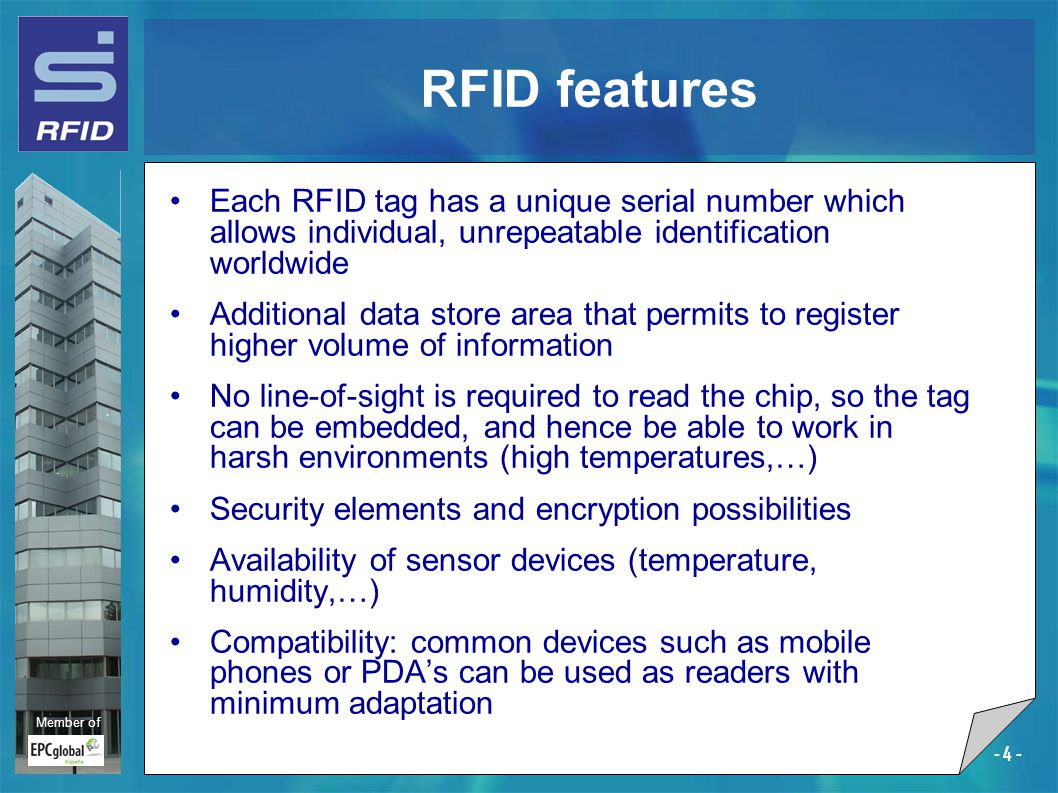 Member of - 4 - Each RFID tag has a unique serial number which allows individual, unrepeatable identification worldwide Additional data store area that permits to register higher volume of information No line-of-sight is required to read the chip, so the tag can be embedded, and hence be able to work in harsh environments (high temperatures,…) Security elements and encryption possibilities Availability of sensor devices (temperature, humidity,…) Compatibility: common devices such as mobile phones or PDA's can be used as readers with minimum adaptation RFID features