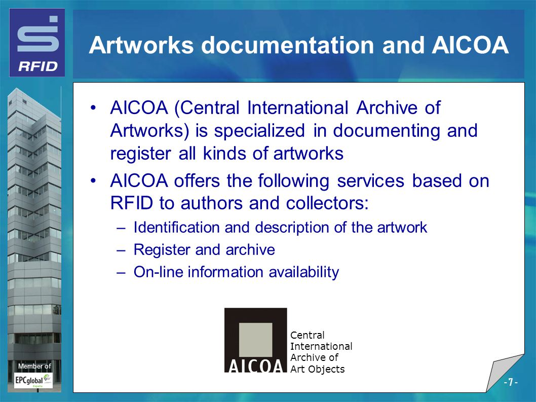 Member of - 7 - Artworks documentation and AICOA AICOA (Central International Archive of Artworks) is specialized in documenting and register all kinds of artworks AICOA offers the following services based on RFID to authors and collectors: –Identification and description of the artwork –Register and archive –On-line information availability Central International Archive of Art Objects
